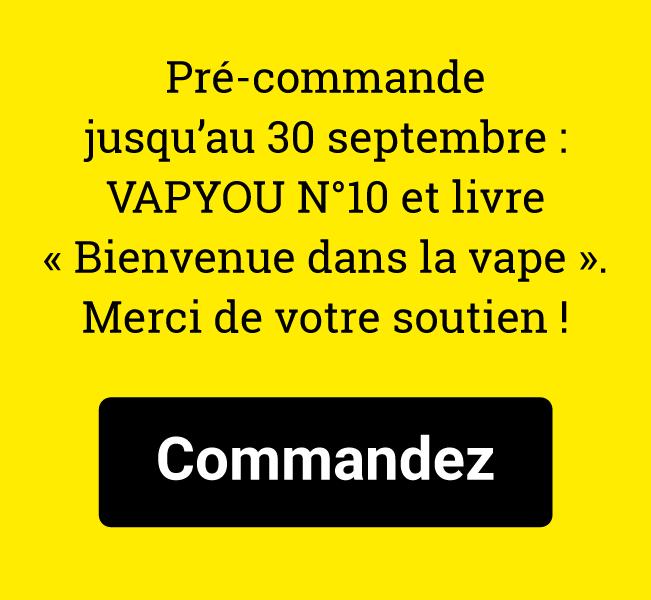 Pré-commande jusqu'au 30 septembre : VAPYOU N°10 et livre « Bienvenue dans la vape ». Merci de votre soutien !